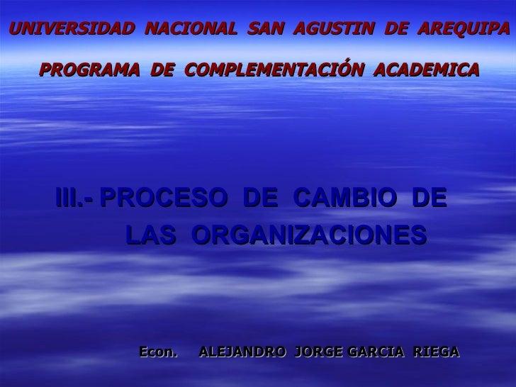 III.-  PROCESO  DE  CAMBIO  DE    LAS  ORGANIZACIONES Econ.  ALEJANDRO  JORGE GARCIA  RIEGA UNIVERSIDAD  NACIONAL  SAN  AG...