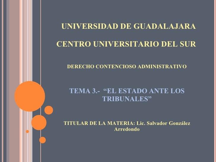 UNIVERSIDAD DE GUADALAJARA CENTRO UNIVERSITARIO DEL SUR <ul><li>DERECHO CONTENCIOSO ADMINISTRATIVO </li></ul><ul><li>TEMA ...