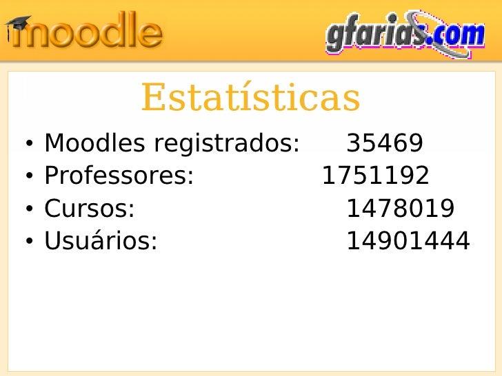 Estatísticas <ul><li>Moodles registrados: 35469 </li></ul><ul><li>Professores: 1751192 </li></ul><ul><li>Cursos: 1478019 <...