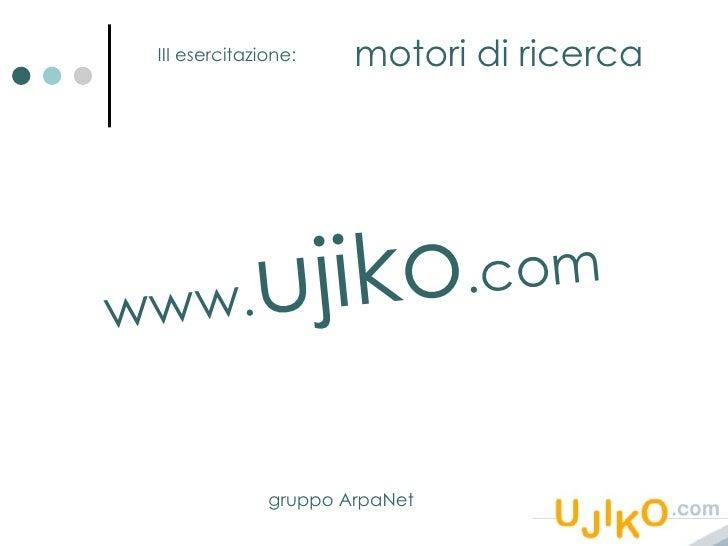 III esercitazione: motori di ricerca www. ujiko .com gruppo ArpaNet