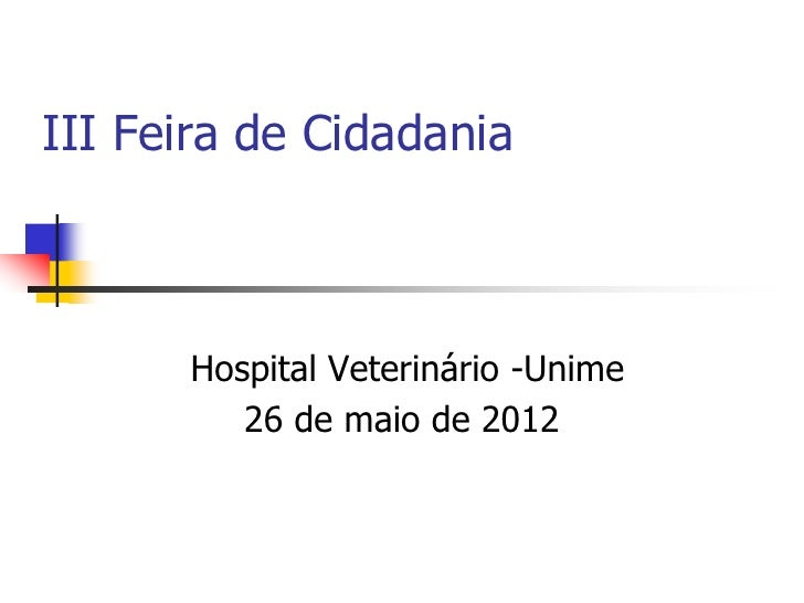 III Feira de Cidadania      Hospital Veterinário -Unime         26 de maio de 2012