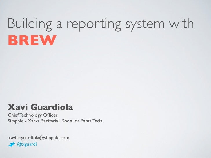 Building a reporting system withBREWXavi GuardiolaChief Technology OfficerSimpple - Xarxa Sanitària i Social de Santa Tecla...