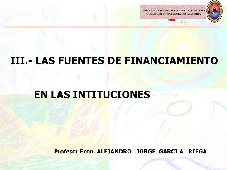 III.- LAS FUENTES DE FINANCIAMIENTO    EN LAS INTITUCIONES Profesor Econ. ALEJANDRO  JORGE  GARCI A  RIEGA UNIVERSIDAD NAC...