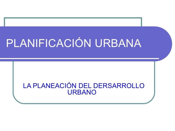 PLANIFICACIÓN URBANA LA PLANEACIÓN DEL DERSARROLLO URBANO