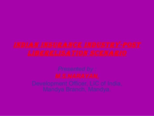 INDIAN INSURANCE INDUSTRY-POSTLIBERELISATION SCENARIOPresented by :M.S.NARAYAN,Development Officer, LIC of India,Mandya Br...