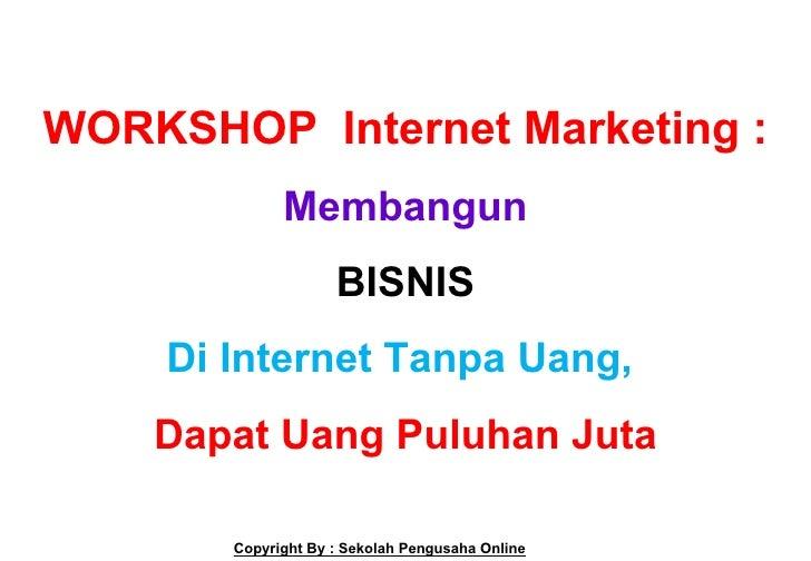 WORKSHOP Internet Marketing :             Membangun                    BISNIS    Di Internet Tanpa Uang,    Dapat Uang Pul...