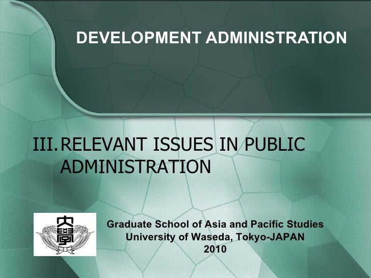 DEVELOPMENT  ADMINISTRATION III. RELEVANT ISSUES IN PUBLIC ADMINISTRATION Graduate School of Asia and Pacific Studies Univ...