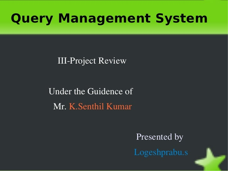 Query Management System <ul>III-Project Review   Under the Guidence of  Mr.  K.Senthil Kumar Presented by Logeshprabu.s </ul>