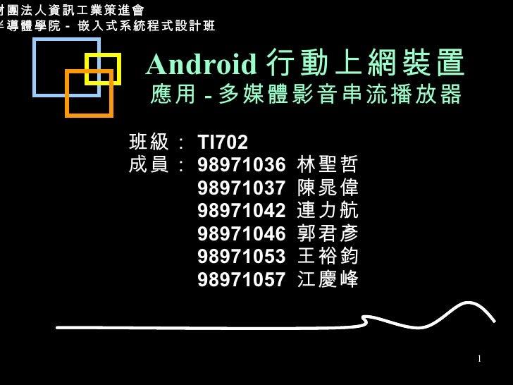 Android 行動上網裝置 應用 - 多媒體影音串流播放器 班級: TI702 成員: 98971036  林聖哲     98971037  陳晁偉     98971042  連力航     98971046  郭君彥     98971...