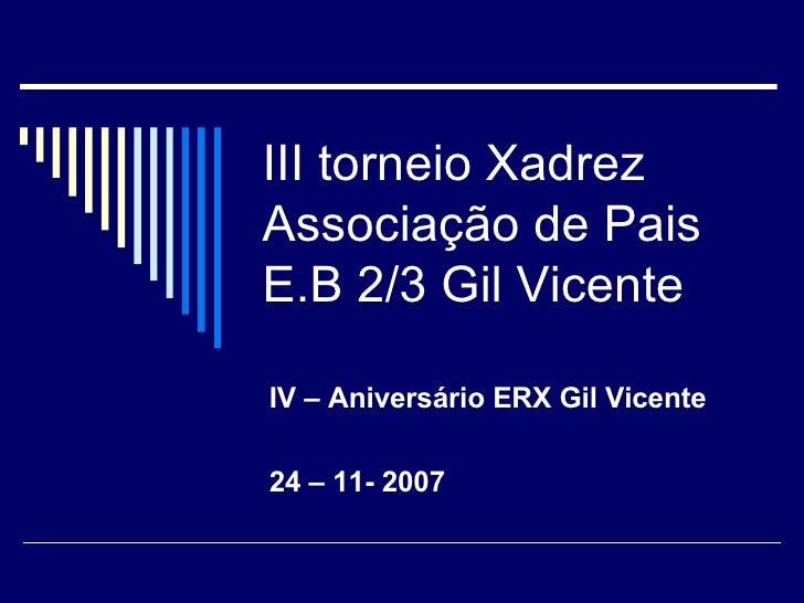 III torneio Xadrez  Associação de Pais E.B 2/3 Gil Vicente IV – Aniversário ERX Gil Vicente 24 – 11- 2007