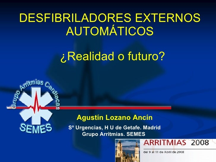 DESFIBRILADORES EXTERNOS AUTOMÁTICOS Agustín Lozano Ancín Sº Urgencias, H U de Getafe. Madrid Grupo Arritmias. SEMES ¿Real...