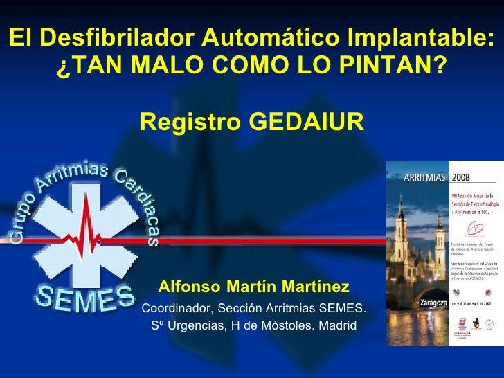 El Desfibrilador Automático Implantable: ¿TAN MALO COMO LO PINTAN? Registro GEDAIUR Alfonso   Martín Martínez Coordinador,...