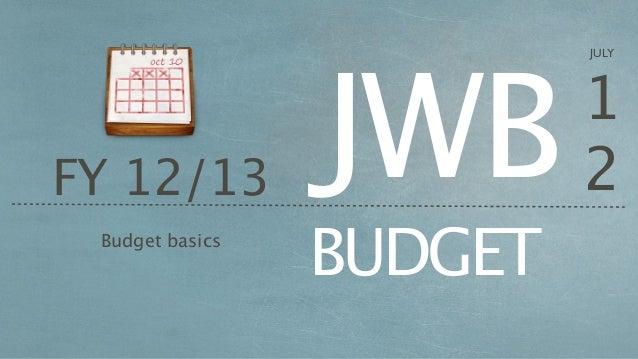 JWB                          JULY                          1FY 12/13                  2 Budget basics                 BUDGET