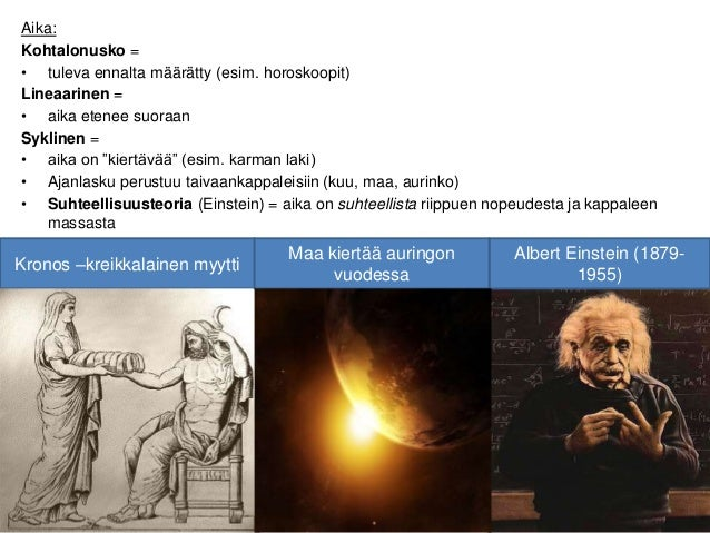 Aika: Kohtalonusko = • tuleva ennalta määrätty (esim. horoskoopit) Lineaarinen = • aika etenee suoraan Syklinen = • aika o...