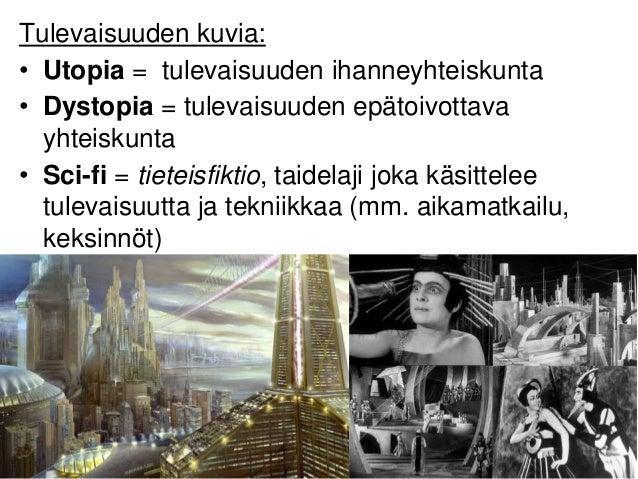 Tulevaisuuden kuvia: • Utopia = tulevaisuuden ihanneyhteiskunta • Dystopia = tulevaisuuden epätoivottava yhteiskunta • Sci...