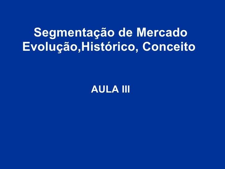 Segmentação de Mercado Evolução,Histórico, Conceito   AULA III