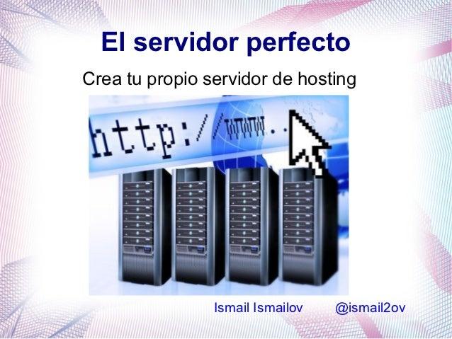 El servidor perfectoCrea tu propio servidor de hosting                Ismail Ismailov   @ismail2ov