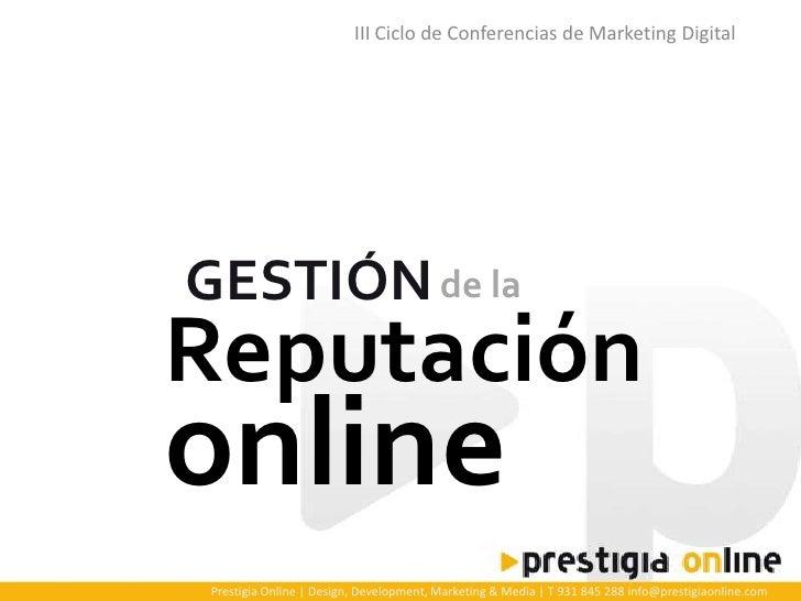 III Ciclo de Conferencias de Marketing Digital     GESTIÓN de la Reputación online Prestigia Online | Design, Development,...
