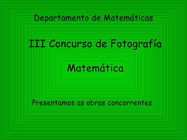 Departamento de Matemáticas   III Concurso de Fotografía           Matemática   Presentamos as obras concorrentes