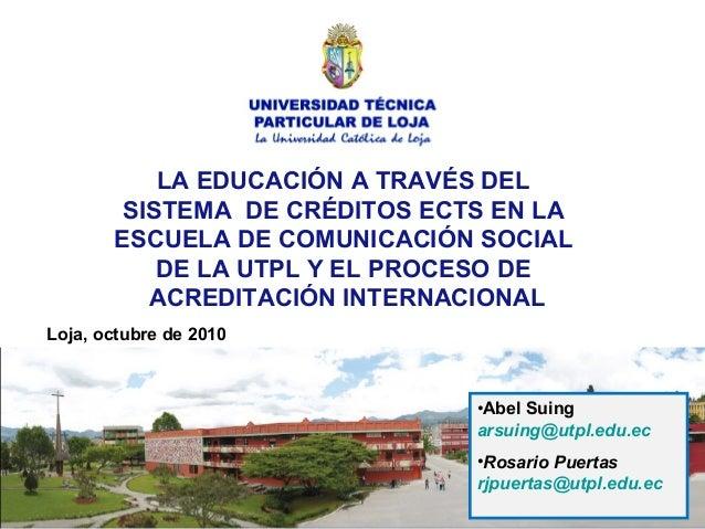 •Abel Suing arsuing@utpl.edu.ec •Rosario Puertas rjpuertas@utpl.edu.ec Loja, octubre de 2010 LA EDUCACIÓN A TRAVÉS DEL SIS...