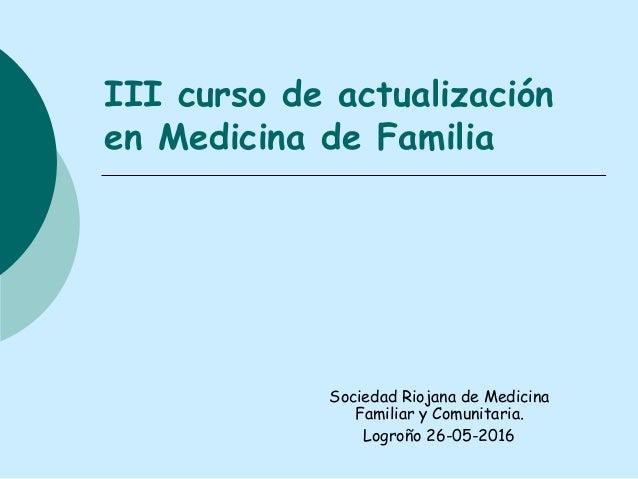 III curso de actualización en Medicina de Familia Sociedad Riojana de Medicina Familiar y Comunitaria. Logroño 26-05-2016