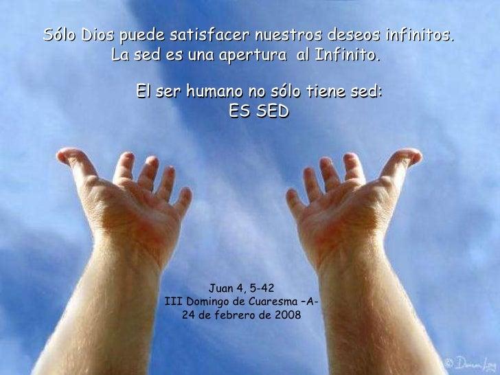 Sólo Dios puede satisfacer nuestros deseos infinitos. La sed es una apertura  al Infinito.  El ser humano no sólo tiene se...