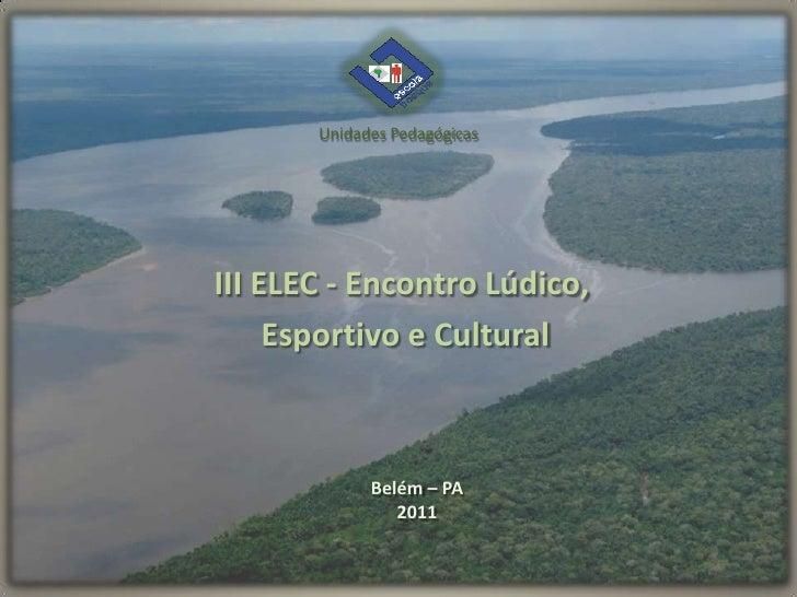 Unidades PedagógicasIII ELEC - Encontro Lúdico,     Esportivo e Cultural             Belém – PA                2011