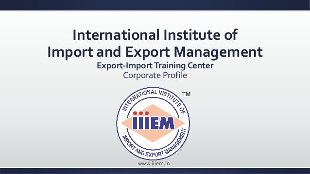 International Institute of Import and Export Management Export-ImportTraining Center Corporate Profile www.iiiem.in