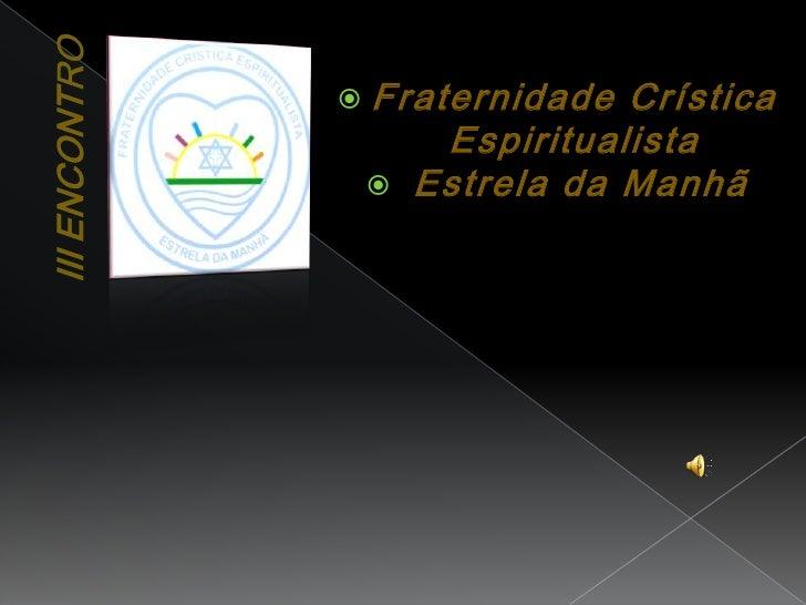 III Encontro<br />Fraternidade Crística Espiritualista<br /> Estrela da Manhã<br />