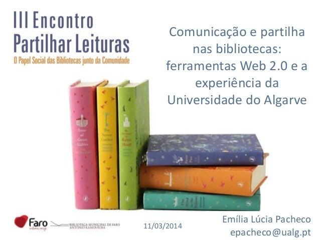 Comunicação e partilha nas bibliotecas: ferramentas Web 2.0 e a experiência da Universidade do Algarve Emília Lúcia Pachec...