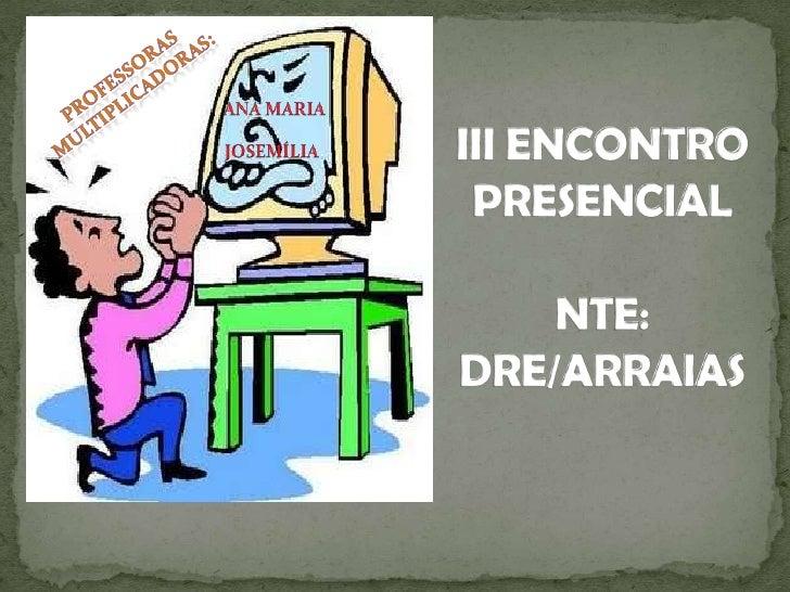 PROFESSORAS MULTIPLICADORAS:<br />ANA MARIA<br />JOSEMÍLIA<br />III ENCONTRO PRESENCIALNTE: DRE/ARRAIAS<br />