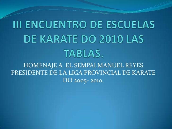 III ENCUENTRO DE ESCUELAS DE KARATE DO 2010 LAS TABLAS.<br />HOMENAJE A  EL SEMPAI MANUEL REYES PRESIDENTE DE LA LIGA PROV...