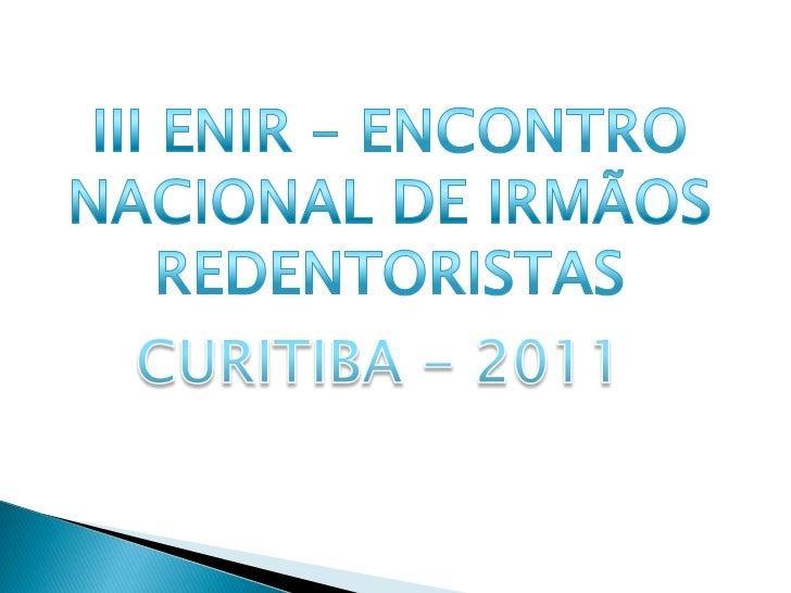 III ENIR – ENCONTRO NACIONAL DE IRMÃOS REDENTORISTAS<br />CURITIBA - 2011<br />