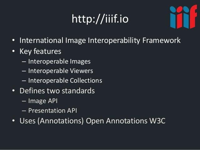 http://iiif.io • International Image Interoperability Framework • Key features – Interoperable Images – Interoperable View...