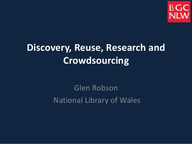 Discovery, Reuse, Research and Crowdsourcing Glen Robson National Library of Wales