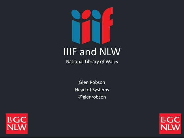 IIIF and NLW National Library of Wales Glen Robson Head of Systems @glenrobson