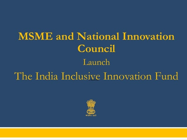 MSME and National Innovation Council Launch  The India Inclusive Innovation Fund 27th January 2014