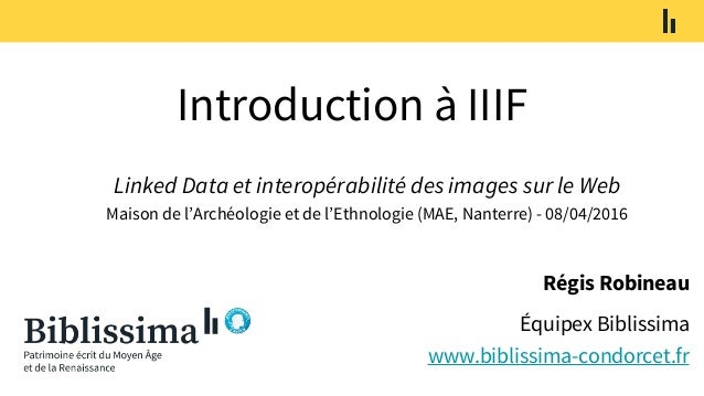 Introduction à IIIF Régis Robineau Équipex Biblissima www.biblissima-condorcet.fr Linked Data et interopérabilité des imag...