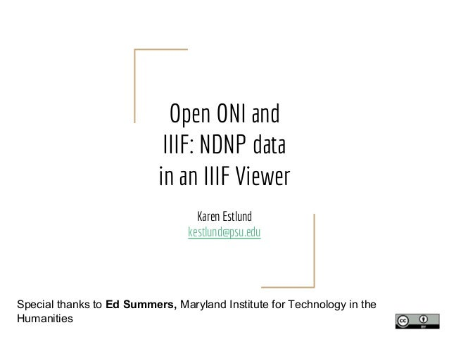 Open ONI and IIIF: NDNP data in an IIIF Viewer Karen Estlund kestlund@psu.edu Special thanks to Ed Summers, Maryland Insti...