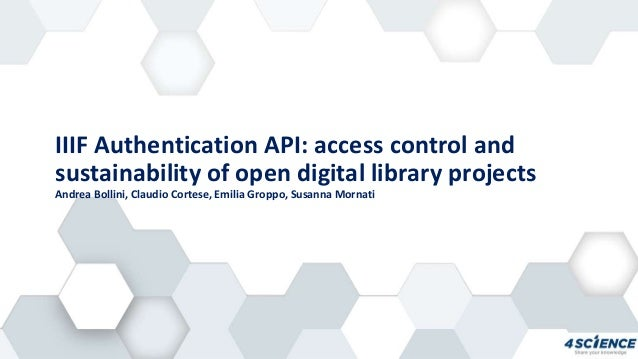 IIIF Authentication API: access control and sustainability of open digital library projects Andrea Bollini, Claudio Cortes...