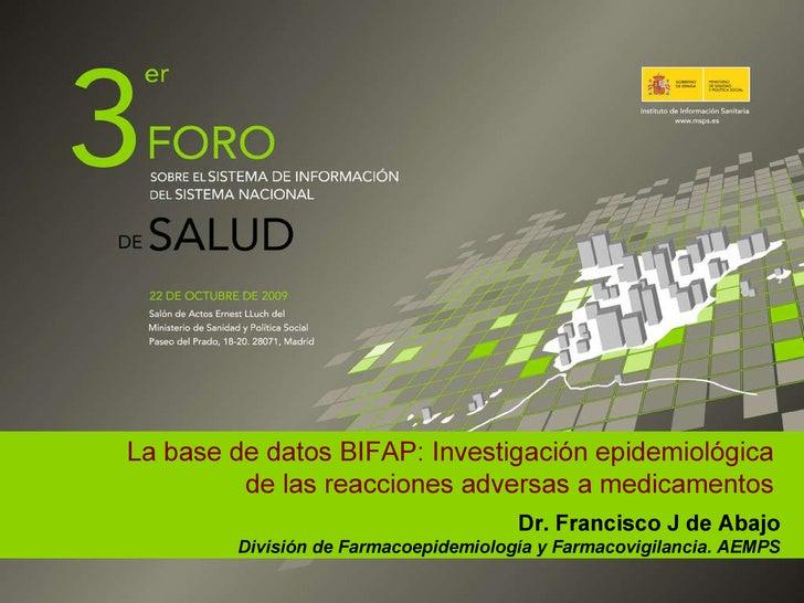 La base de datos BIFAP: Investigación epidemiológica de las reacciones adversas a medicamentos Dr. Francisco J de Abajo Di...