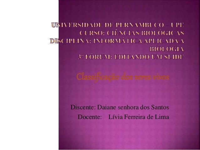 Classificação dos seres vivos  Discente: Daiane senhora dos Santos  Docente: Lívia Ferreira de Lima