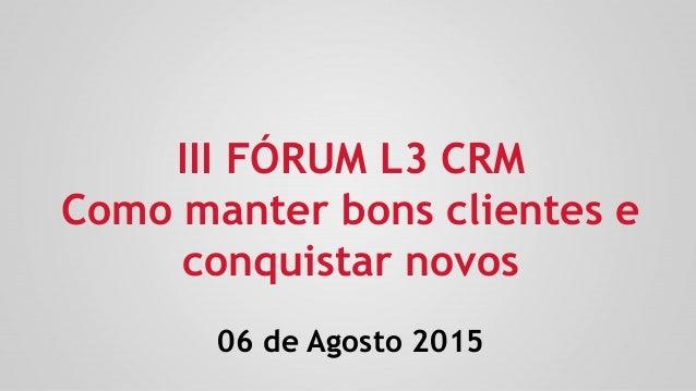 III FÓRUM L3 CRM Como manter bons clientes e conquistar novos 06 de Agosto 2015