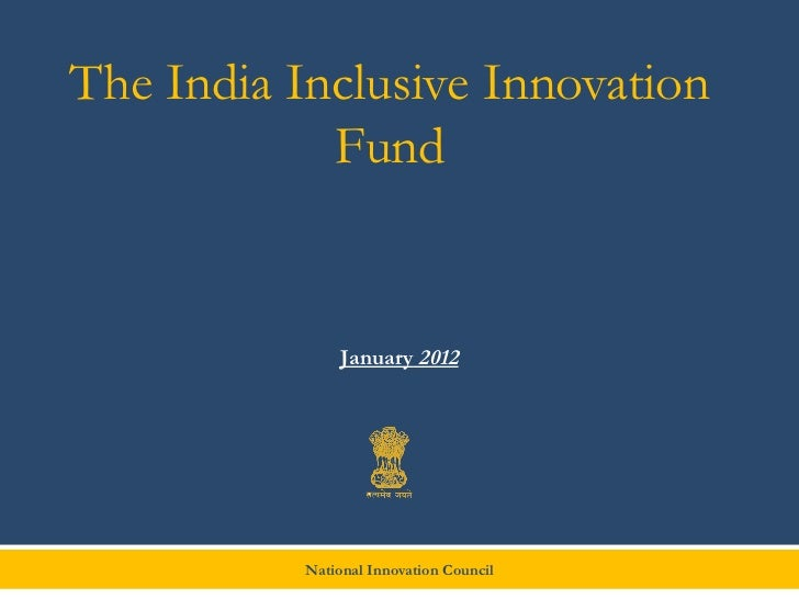 The India Inclusive Innovation            Fund                January 2012           National Innovation Council