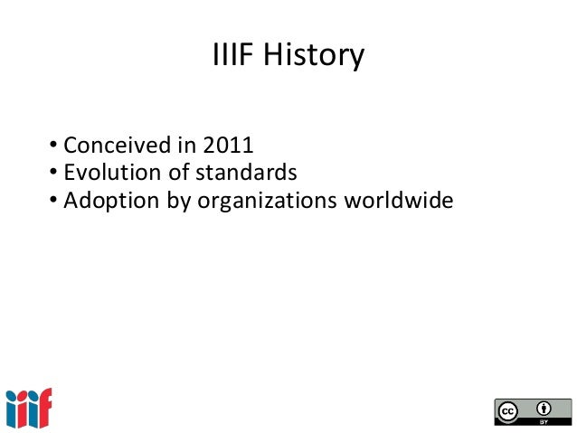 IIIF History • Conceived in 2011 • Evolution of standards • Adoption by organizations worldwide
