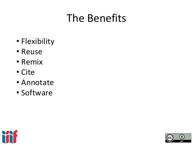 The Benefits • Flexibility • Reuse • Remix • Cite • Annotate • Software