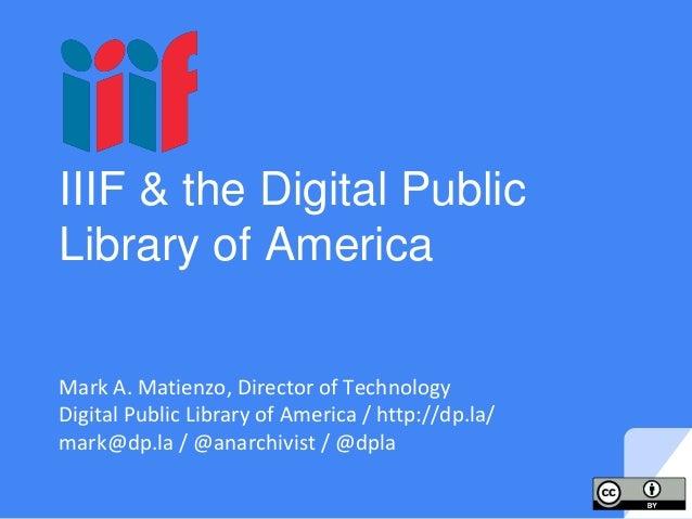 IIIF & the Digital Public Library of America Mark A. Matienzo, Director of Technology Digital Public Library of America / ...