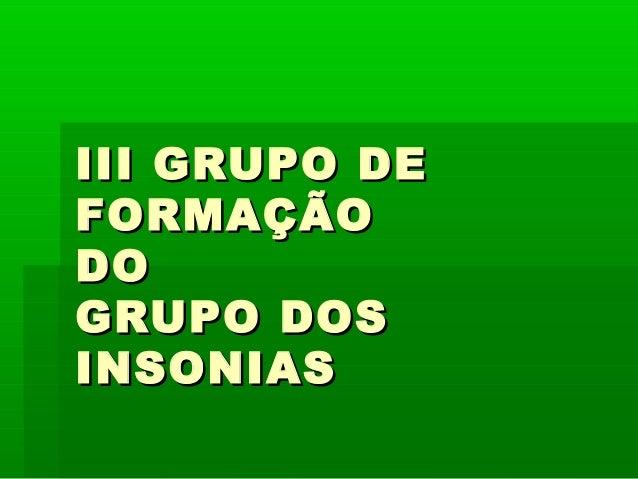 III GRUPO DEIII GRUPO DE FORMAÇÃOFORMAÇÃO DODO GRUPO DOSGRUPO DOS INSONIASINSONIAS