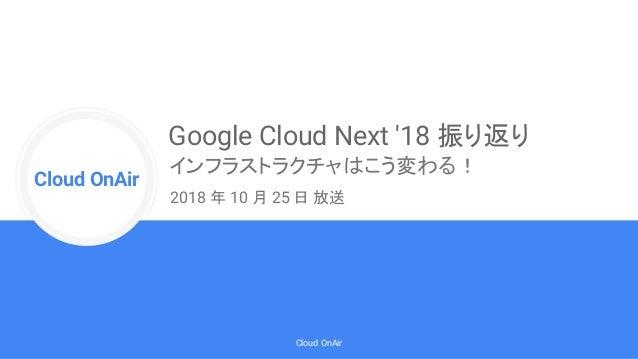 Cloud Onr Cloud OnAir Cloud OnAir Google Cloud Next '18 振り返り インフラストラクチャはこう変わる! 2018 年 10 月 25 日 放送