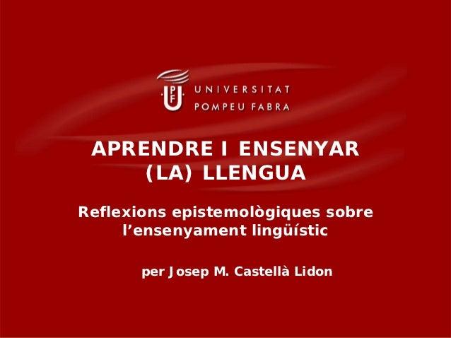 APRENDRE I ENSENYAR     (LA) LLENGUAReflexions epistemològiques sobre     l'ensenyament lingüístic       per Josep M. Cast...